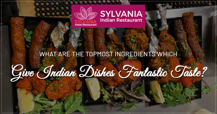 What are the topmost ingredients which give Indian dishes fantastic taste?