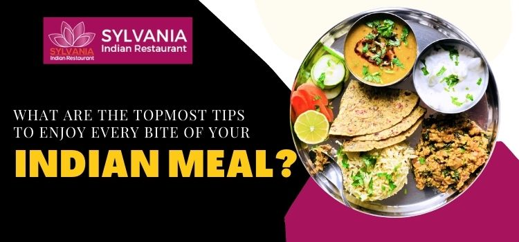 What are the topmost tips to enjoy every bite of your Indian meal?