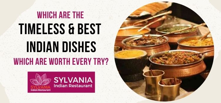 Which are the timeless and best Indian dishes which are worth every try?
